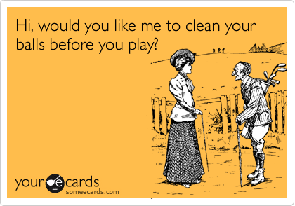 Hi, would you like me to clean your balls before you play?