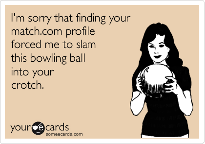 I'm sorry that finding your match.com profile forced me to slam  this bowling ball  into your crotch.