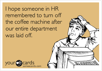 I hope someone in HR remembered to turn off the coffee machine after our entire department was laid off.