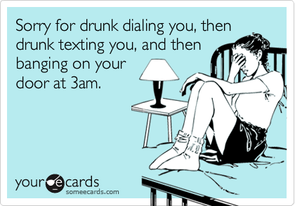 Sorry for drunk dialing you, thendrunk texting you, and thenbanging on yourdoor at 3am.