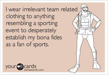 I wear irrelevant team related clothing to anything resembling a sporting event to desperately establish my bona fides as a fan of sports.