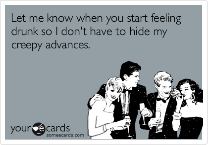 Let me know when you start feeling drunk so I don't have to hide my creepy advances.