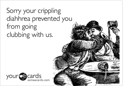 Sorry your crippling diahhrea prevented you from goingclubbing with us.