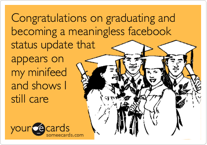 Congratulations on graduating and becoming a meaningless facebook status update that 