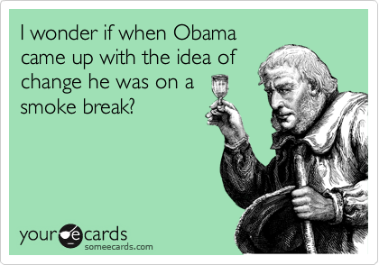 I wonder if when Obama came up with the idea of change he was on a smoke break?