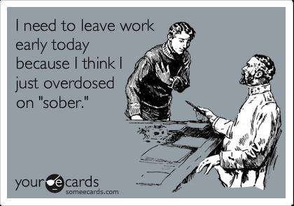 "I need to leave workearly todaybecause I think Ijust overdosedon ""sober."""