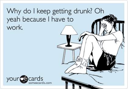 Why do I keep getting drunk? Ohyeah because I have towork.