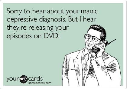 Sorry to hear about your manic depressive diagnosis. But I hear they're releasing your