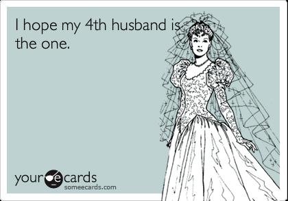 I hope my 4th husband isthe one.