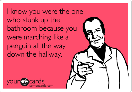 I know you were the one who stunk up thebathroom because youwere marching like apenguin all the way down the hallway.