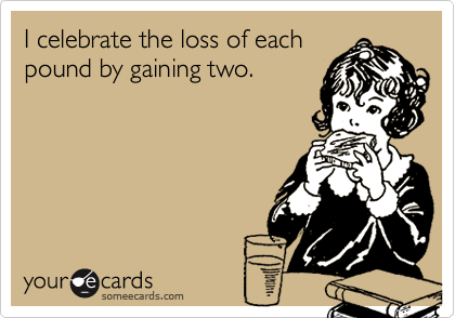 I celebrate the loss of eachpound by gaining two.
