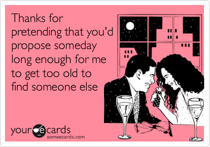 Thanks forpretending that you'dpropose somedaylong enough for me to get too old tofind someone else
