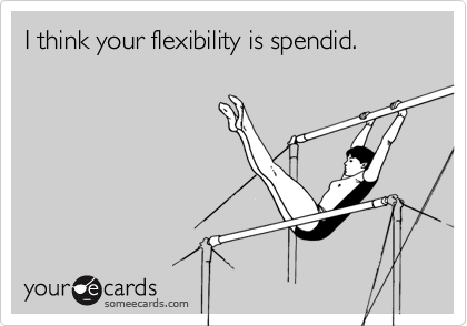 I think your flexibility is spendid.