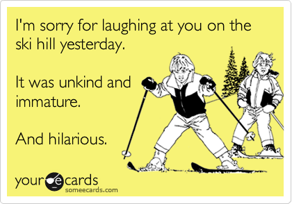 I'm sorry for laughing at you on the ski hill yesterday.  It was unkind andimmature.And hilarious.