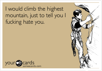 I would climb the highestmountain, just to tell you Ifucking hate you.