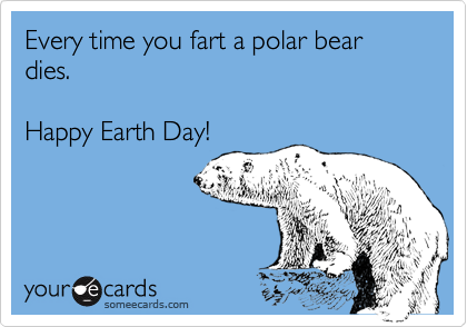 Every time you fart a polar bear dies.Happy Earth Day!
