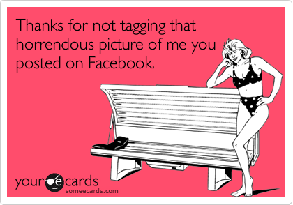 Thanks for not tagging that horrendous picture of me you