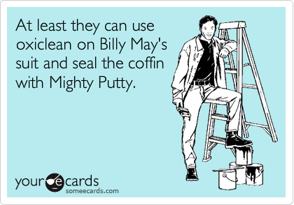 At least they can use oxiclean on Billy May's suit and seal the coffin with Mighty Putty.