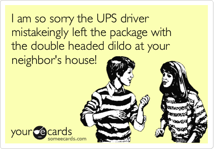 I am so sorry the UPS driver mistakeingly left the package with the double headed dildo at your neighbor's house!