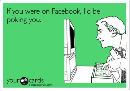 If you were on Facebook, I'd be poking you.