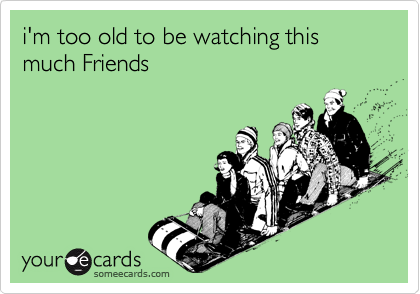 i'm too old to be watching this much Friends