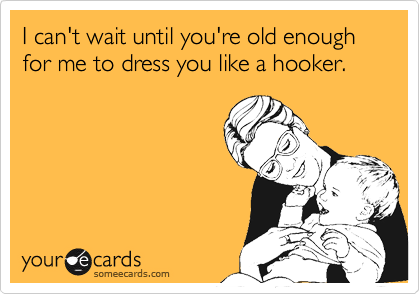 I can't wait until you're old enough for me to dress you like a hooker.
