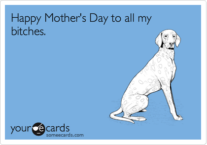 Happy Mother's Day to all my bitches.