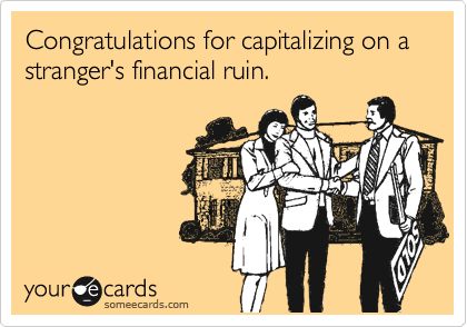 Congratulations for capitalizing on a stranger's financial ruin.