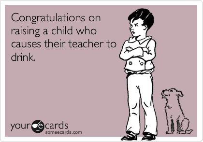 Congratulations on raising a child who causes their teacher to drink.