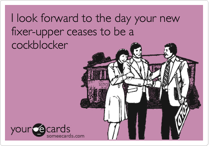 I look forward to the day your new fixer-upper ceases to be a cockblocker