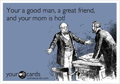 Your a good man, a great friend, and your mom is hot!