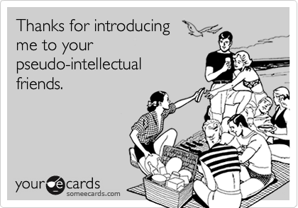 Thanks for introducing me to yourpseudo-intellectualfriends.