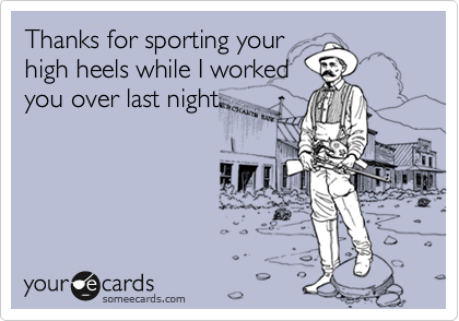 Thanks for sporting yourhigh heels while I workedyou over last night.