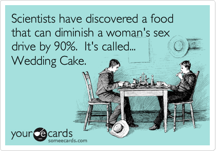 Scientists have discovered a food that can diminish a woman's sex drive by 90%.  It's called... Wedding Cake.