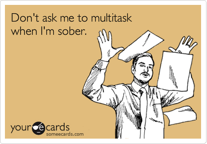 Don't ask me to multitask