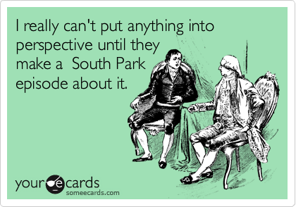 I really can't put anything into perspective until theymake a  South Parkepisode about it.