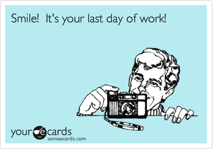 Smile! It's your last day of work! | Apology Ecard