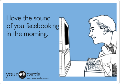 I love the sound of you facebooking in the morning.