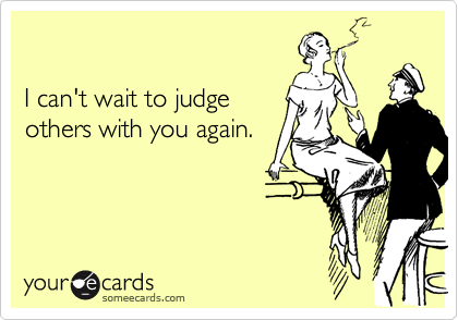 I can't wait to judgeothers with you again.