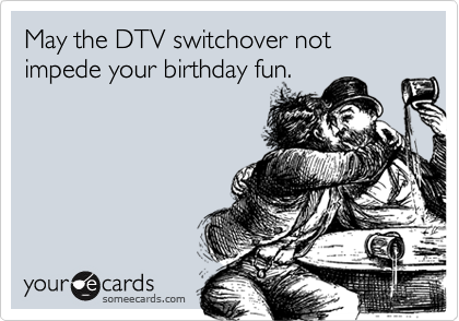 May the DTV switchover not impede your birthday fun.