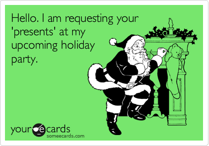 Hello. I am requesting your 'presents' at my upcoming holiday party.