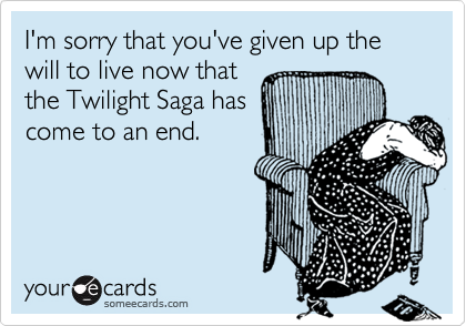 I'm sorry that you've given up the will to live now that