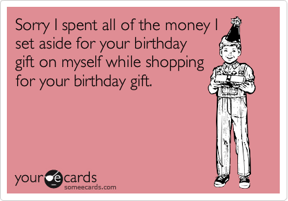 Sorry I spent all of the money I set aside for your birthday  gift on myself while shopping for your birthday gift.