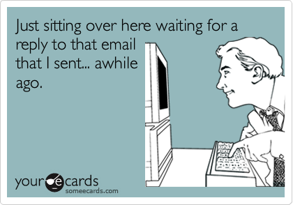 Just sitting over here waiting for a reply to that email