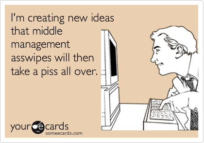 I'm creating new ideas that middle managementasswipes will thentake a piss all over.