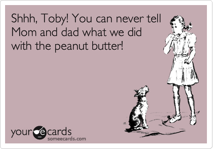 Shhh, Toby! You can never tellMom and dad what we didwith the peanut butter!
