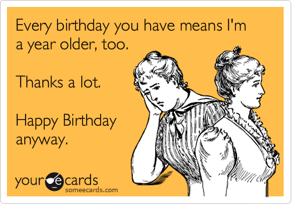 Every birthday you have means I'm a year older, too.   Thanks a lot.  Happy Birthday anyway.