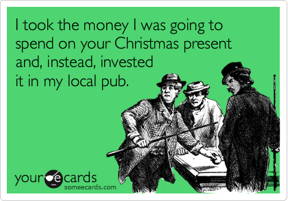 I took the money I was going to spend on your Christmas present and, instead, invested it in my local pub.