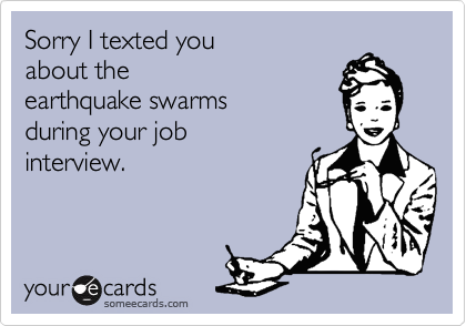 Sorry I texted you about the earthquake swarmsduring your jobinterview.