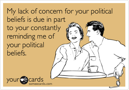 My lack of concern for your political beliefs is due in partto your constantlyreminding me ofyour politicalbeliefs.